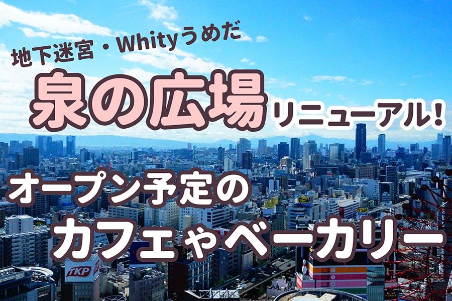 【ホワイティ梅田】泉の広場がリニューアル! オープン予定のカフェやベーカリーは?